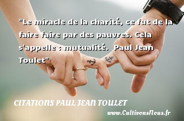 Le miracle de la charité, ce fut de la faire faire par des pauvres. Cela s appelle : mutualité.   Paul Jean Toulet   Une citation sur la vie CITATIONS PAUL JEAN TOULET