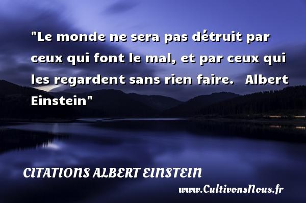 Citations Albert Einstein - Citation sur la vie - Le monde ne sera pas détruit par ceux qui font le mal, et par ceux qui les regardent sans rien faire.   Albert Einstein   Une citation sur la vie CITATIONS ALBERT EINSTEIN