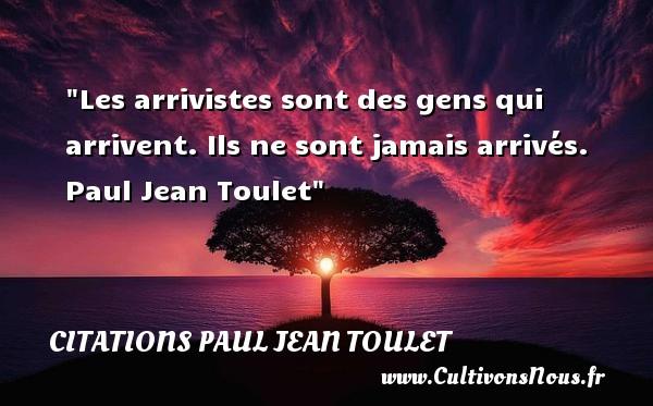 Citations Paul Jean Toulet - Citation sur la vie - Les arrivistes sont des gens qui arrivent. Ils ne sont jamais arrivés.   Paul Jean Toulet   Une citation sur la vie CITATIONS PAUL JEAN TOULET