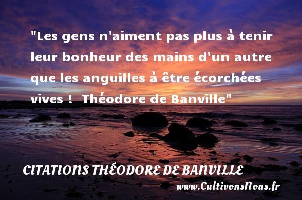 Citations Théodore de Banville - Citation sur la vie - Les gens n aiment pas plus à tenir leur bonheur des mains d un autre que les anguilles à être écorchées vives !   Théodore de Banville   Une citation sur la vie CITATIONS THÉODORE DE BANVILLE