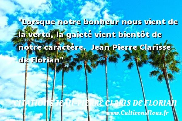 Lorsque notre bonheur nous vient de la vertu, la gaieté vient bientôt de notre caractère.   Jean Pierre Clarisse de Florian   Une citation sur la vie      CITATIONS JEAN PIERRE CLARIS DE FLORIAN
