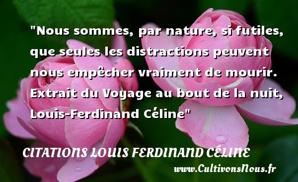 Nous sommes, par nature, si futiles, que seules les distractions peuvent nous empêcher vraiment de mourir.  Extrait du Voyage au bout de la nuit, Louis-Ferdinand Céline   Une citation sur la vie     CITATIONS LOUIS FERDINAND CÉLINE - Citations Louis Ferdinand Céline - Citation futilité