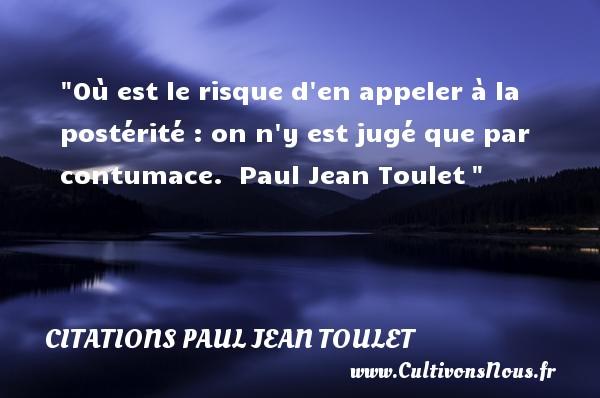 Où est le risque d en appeler à la postérité : on n y est jugé que par contumace.   Paul Jean Toulet   Une citation sur la vie CITATIONS PAUL JEAN TOULET - Citations Paul Jean Toulet - Citation sur la vie