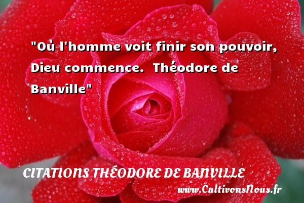 Citations Théodore de Banville - Citation sur la vie - Où l homme voit finir son pouvoir, Dieu commence.   Théodore de Banville   Une citation sur la vie CITATIONS THÉODORE DE BANVILLE