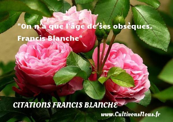 On n a que l âge de ses obsèques.   Francis Blanche   Une citation sur la vie CITATIONS FRANCIS BLANCHE