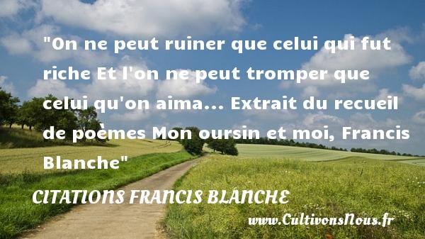 On ne peut ruiner que celui qui fut riche Et l on ne peut tromper que celui qu on aima...  Extrait du recueil de poèmes Mon oursin et moi, Francis Blanche   Une citation sur la vie CITATIONS FRANCIS BLANCHE