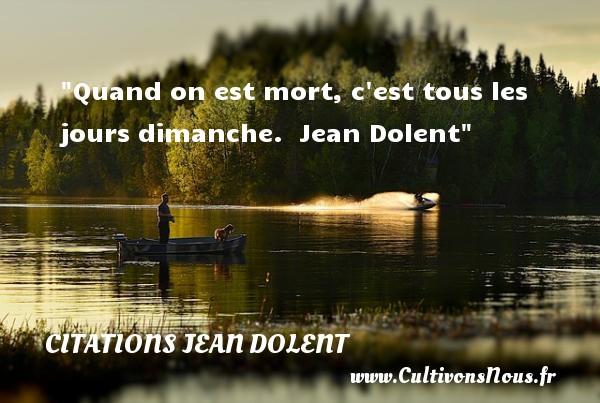 Citations Jean Dolent - Citation sur la vie - Quand on est mort, c est tous les jours dimanche.   Jean Dolent   Une citation sur la vie      CITATIONS JEAN DOLENT