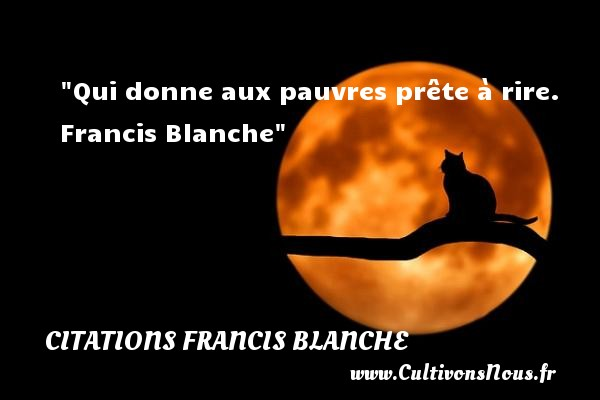 Citations Francis Blanche - Citation sur la vie - Qui donne aux pauvres prête à rire.   Francis Blanche   Une citation sur la vie CITATIONS FRANCIS BLANCHE