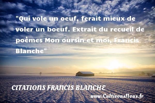 Qui vole un oeuf, ferait mieux de voler un boeuf.  Extrait du recueil de poèmes Mon oursin et moi, Francis Blanche   Une citation sur la vie CITATIONS FRANCIS BLANCHE