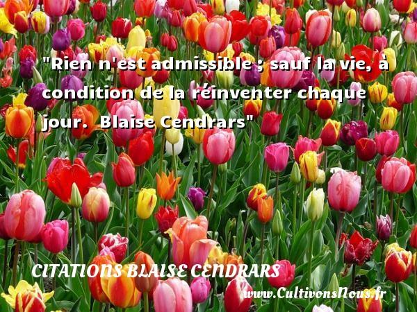Rien n est admissible ; sauf la vie, à condition de la réinventer chaque jour.   Blaise Cendrars   Une citation sur la vie    CITATIONS BLAISE CENDRARS