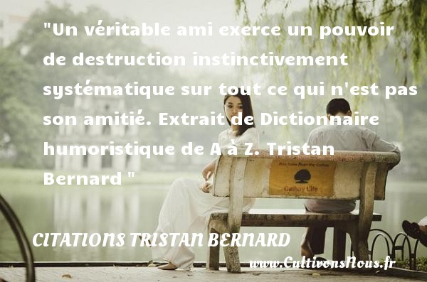 Citations Tristan Bernard - Citation sur la vie - Un véritable ami exerce un pouvoir de destruction instinctivement systématique sur tout ce qui n est pas son amitié.  Extrait de Dictionnaire humoristique de A à Z. Tristan Bernard    Une citation sur la vie CITATIONS TRISTAN BERNARD