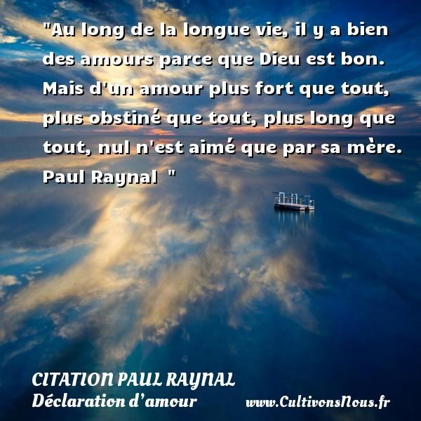 Citation Paul Raynal - Citations Déclaration d'amour - Au long de la longue vie, il y a bien des amours parce que Dieu est bon. Mais d un amour plus fort que tout, plus obstiné que tout, plus long que tout, nul n est aimé que par sa mère.   Paul Raynal   CITATION PAUL RAYNAL