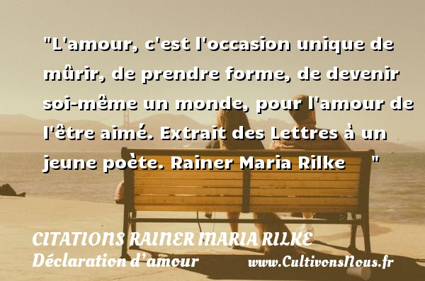 Citations Rainer Maria Rilke - Citations Déclaration d'amour - L amour, c est l occasion unique de mûrir, de prendre forme, de devenir soi-même un monde, pour l amour de l être aimé.  Extrait des Lettres à un jeune poète. Rainer Maria Rilke      CITATIONS RAINER MARIA RILKE