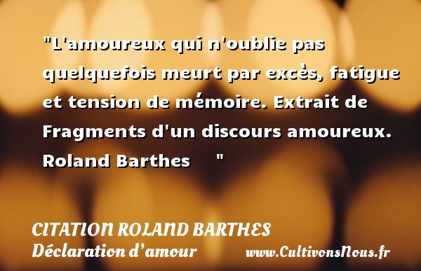 L amoureux qui n oublie pas quelquefois meurt par excès, fatigue et tension de mémoire.  Extrait de Fragments d un discours amoureux. Roland Barthes        CITATION ROLAND BARTHES - Citation fatigue - Citations Déclaration d'amour