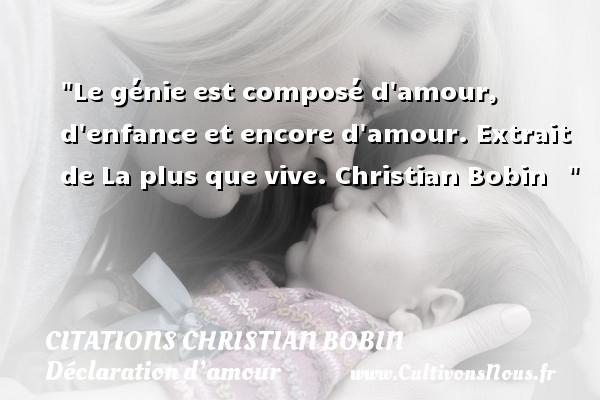 Le génie est composé d amour, d enfance et encore d amour.  Extrait de La plus que vive. Christian Bobin   CITATIONS CHRISTIAN BOBIN - Citations Déclaration d'amour