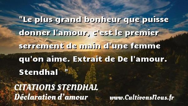 Citations Stendhal - Citations Déclaration d'amour - Le plus grand bonheur que puisse donner l amour, c est le premier serrement de main d une femme qu on aime.  Extrait de De l amour. Stendhal   CITATIONS STENDHAL