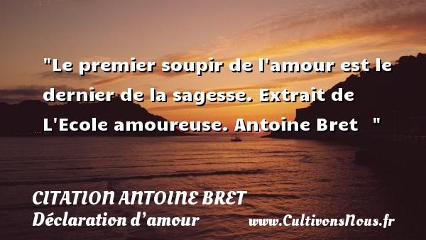 Citation Antoine Bret - Citations Déclaration d'amour - Le premier soupir de l amour est le dernier de la sagesse.  Extrait de L Ecole amoureuse. Antoine Bret   CITATION ANTOINE BRET