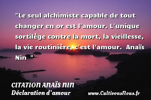 Citation Anaïs Nin - Citations Déclaration d'amour - Le seul alchimiste capable de tout changer en or est l amour. L unique sortilège contre la mort, la vieillesse, la vie routinière, c est l amour.   Anaïs Nin   CITATION ANAÏS NIN