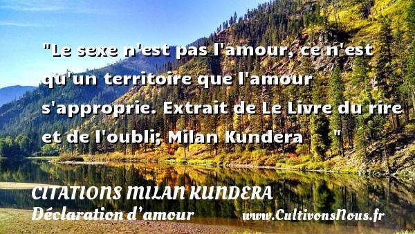 Citations Milan Kundera - Citations Déclaration d'amour - Le sexe n est pas l amour, ce n est qu un territoire que l amour s approprie.  Extrait de Le Livre du rire et de l oubli; Milan Kundera      CITATIONS MILAN KUNDERA