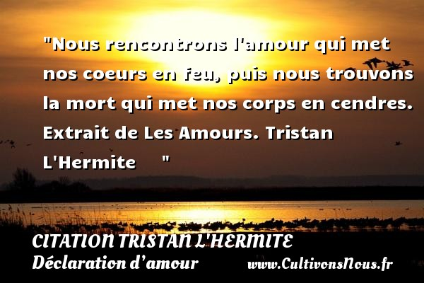 Citation Tristan L'Hermite - Citations Déclaration d'amour - Nous rencontrons l amour qui met nos coeurs en feu, puis nous trouvons la mort qui met nos corps en cendres.  Extrait de Les Amours. Tristan L Hermite      CITATION TRISTAN L'HERMITE