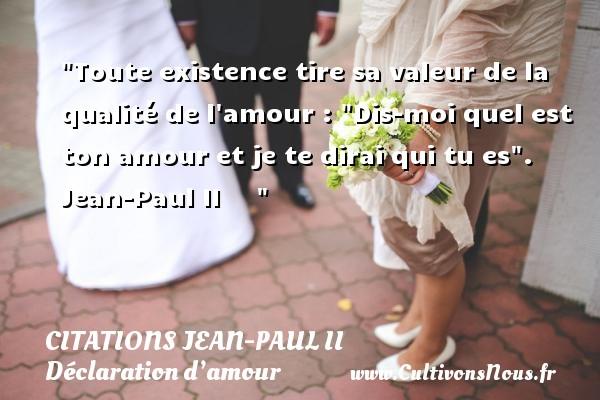 Citations Jean-Paul II - Citations Déclaration d'amour - Toute existence tire sa valeur de la qualité de l amour :  Dis-moi quel est ton amour et je te dirai qui tu es .   Jean-Paul II      CITATIONS JEAN-PAUL II