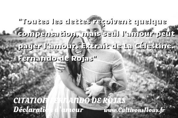 Citation Fernando de Rojas - Citations Déclaration d'amour - Toutes les dettes reçoivent quelque compensation, mais seul l amour peut payer l amour.  Extrait de La Célestine. Fernando de Rojas CITATION FERNANDO DE ROJAS