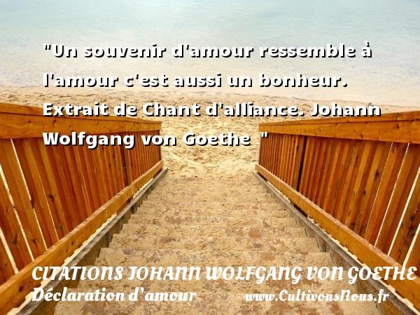 Citations Johann Wolfgang von Goethe - Citations Déclaration d'amour - Un souvenir d amour ressemble à l amour c est aussi un bonheur.  Extrait de Chant d alliance. Johann Wolfgang von Goethe   CITATIONS JOHANN WOLFGANG VON GOETHE