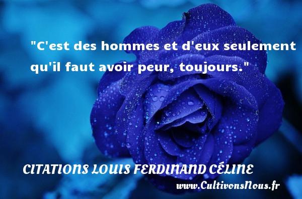 C est des hommes et d eux seulement qu il faut avoir peur, toujours.   Une citation de Louis Ferdinand Céline CITATIONS LOUIS FERDINAND CÉLINE - Citations Louis Ferdinand Céline - Citations homme