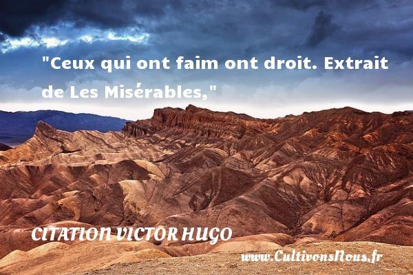 citation Victor Hugo - Citations homme - Ceux qui ont faim ont droit.  Extrait de Les Misérables, Une citation de Victor Hugo    CITATION VICTOR HUGO