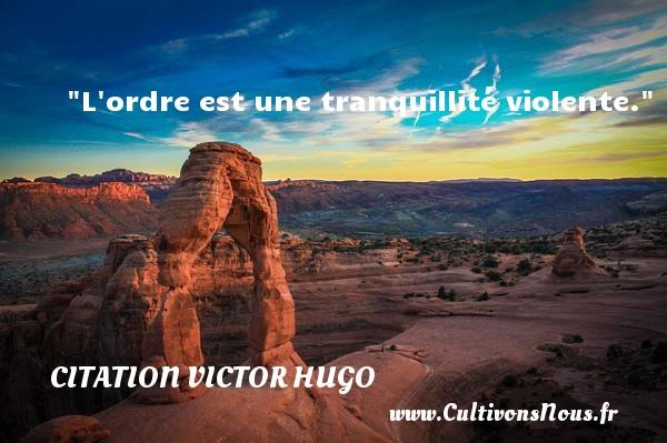L ordre est une tranquillité violente.   Une citation de Victor Hugo CITATION VICTOR HUGO - Citations homme