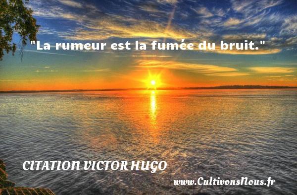 citation Victor Hugo - Citations homme - La rumeur est la fumée du bruit.   Une citation de Victor Hugo    CITATION VICTOR HUGO