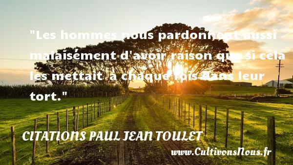 Citations Paul Jean Toulet - Citations homme - Les hommes nous pardonnent aussi malaisément d avoir raison que si cela les mettait à chaque fois dans leur tort.   Une citation de Paul Jean Toulet    CITATIONS PAUL JEAN TOULET