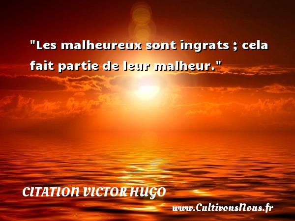 citation Victor Hugo - Citations homme - Les malheureux sont ingrats ; cela fait partie de leur malheur.   Une citation de Victor Hugo      CITATION VICTOR HUGO