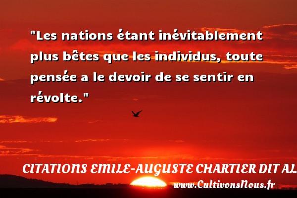 Citations Emile-Auguste Chartier dit Alain - Citations homme - Les nations étant inévitablement plus bêtes que les individus, toute pensée a le devoir de se sentir en révolte.   Une citation d Émile Chartier, dit Alain    CITATIONS EMILE-AUGUSTE CHARTIER DIT ALAIN