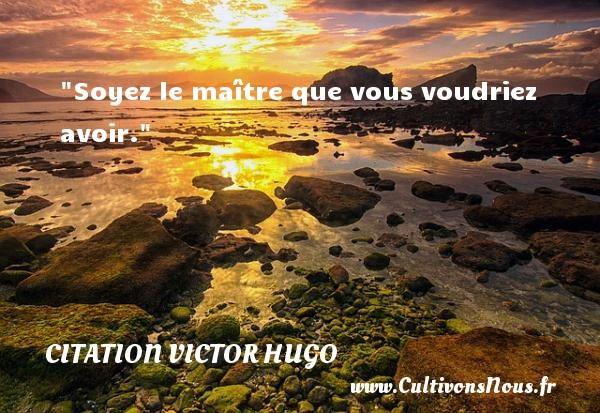 Soyez le maître que vous voudriez avoir.   Une citation de Victor Hugo        CITATION VICTOR HUGO - Citations homme