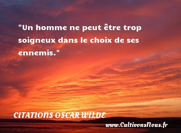 Un homme ne peut être trop soigneux dans le choix de ses ennemis.   Une citation d Oscar Wilde CITATIONS OSCAR WILDE - Citations homme
