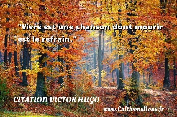 citation Victor Hugo - Citations homme - Vivre est une chanson dont mourir est le refrain.   Une citation de Victor Hugo      CITATION VICTOR HUGO