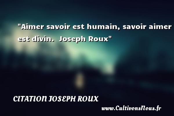 Aimer savoir est humain, savoir aimer est divin.   Joseph Roux   Une citation sur aimer CITATION JOSEPH ROUX