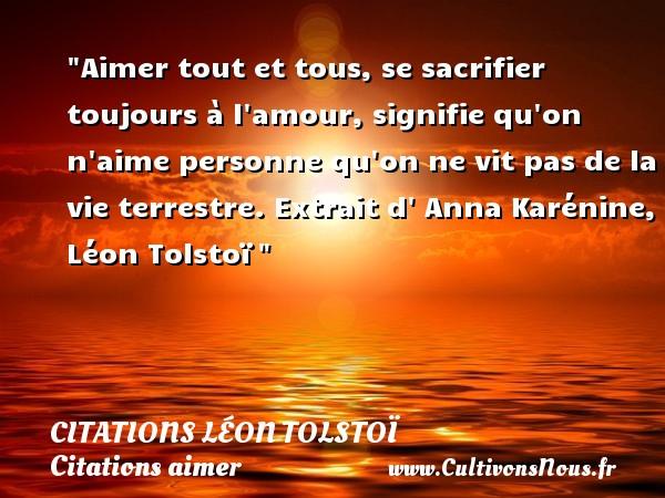 Citations Léon Tolstoï - Citations aimer - Aimer tout et tous, se sacrifier toujours à l amour, signifie qu on n aime personne qu on ne vit pas de la vie terrestre.  Extrait d  Anna Karénine, Léon Tolstoï   Une citation sur aimer      CITATIONS LÉON TOLSTOÏ