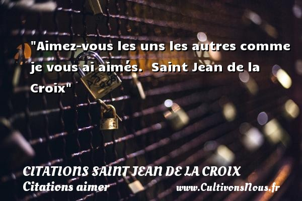 Citations Saint Jean de la Croix - Citations aimer - Aimez-vous les uns les autres comme je vous ai aimés.   Saint Jean de la Croix   Une citation sur aimer   CITATIONS SAINT JEAN DE LA CROIX