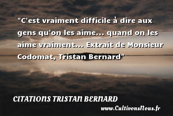 Citations Tristan Bernard - C est vraiment difficile à dire aux gens qu on les aime... quand on les aime vraiment...  Extrait de Monsieur Codomat, Tristan Bernard   Une citation sur aimer CITATIONS TRISTAN BERNARD