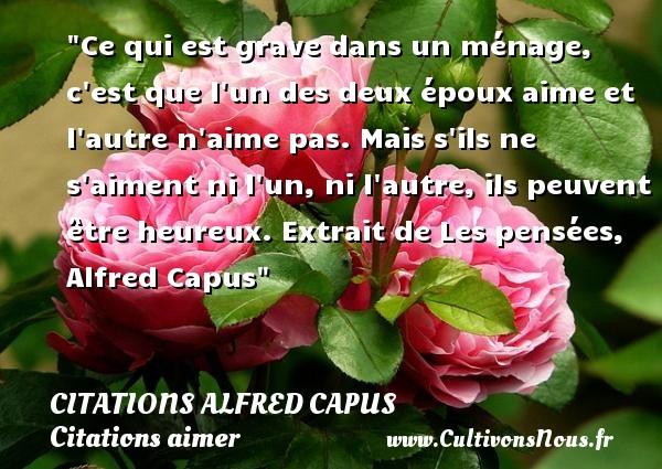 Citations Alfred Capus - Citations aimer - Ce qui est grave dans un ménage, c est que l un des deux époux aime et l autre n aime pas. Mais s ils ne s aiment ni l un, ni l autre, ils peuvent être heureux.  Extrait de Les pensées, Alfred Capus   Une citation sur aimer   CITATIONS ALFRED CAPUS
