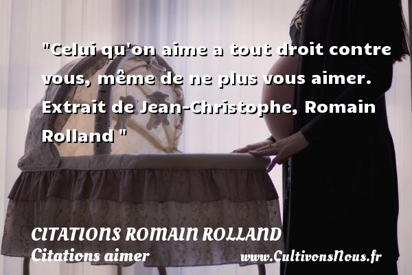 Celui qu on aime a tout droit contre vous, même de ne plus vous aimer.  Extrait de Jean-Christophe, Romain Rolland    Une citation sur aimer CITATIONS ROMAIN ROLLAND - Citations aimer