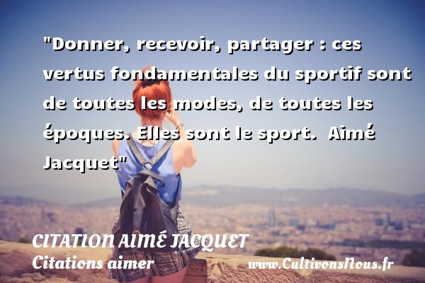 Donner, recevoir, partager : ces vertus fondamentales du sportif sont de toutes les modes, de toutes les époques. Elles sont le sport.   Aimé Jacquet   Une citation sur aimer    CITATION AIMÉ JACQUET - Citation Aimé Jacquet - Citations aimer