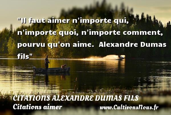Il faut aimer n importe qui, n importe quoi, n importe comment, pourvu qu on aime.   Alexandre Dumas fils   Une citation sur aimer CITATIONS ALEXANDRE DUMAS FILS - Citations aimer