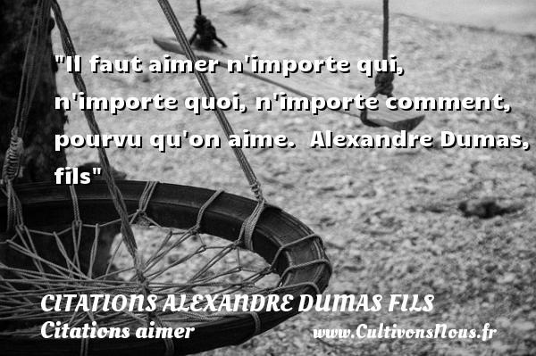Citations Alexandre Dumas fils - Citations aimer - Il faut aimer n importe qui, n importe quoi, n importe comment, pourvu qu on aime.   Alexandre Dumas, fils   Une citation sur aimer CITATIONS ALEXANDRE DUMAS FILS