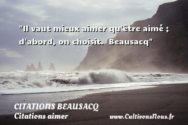 Citations Beausacq - Citations aimer - Il vaut mieux aimer qu être aimé ; d abord, on choisit.   Beausacq   Une citation sur aimer CITATIONS BEAUSACQ