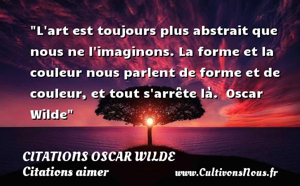 Citations Oscar Wilde - Citations aimer - L art est toujours plus abstrait que nous ne l imaginons. La forme et la couleur nous parlent de forme et de couleur, et tout s arrête là.   Oscar Wilde   Une citation sur aimer   CITATIONS OSCAR WILDE