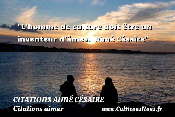 Citations Aimé Césaire - Citations aimer - L homme de culture doit être un inventeur d âmes.   Aimé Césaire   Une citation sur aimer CITATIONS AIMÉ CÉSAIRE