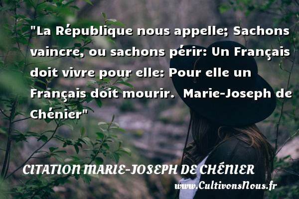La République nous appelle; Sachons vaincre, ou sachons périr: Un Français doit vivre pour elle: Pour elle un Français doit mourir.   Marie-Joseph de Chénier   Une citation sur aimer CITATION MARIE-JOSEPH DE CHÉNIER - Citation Marie-Joseph de Chénier